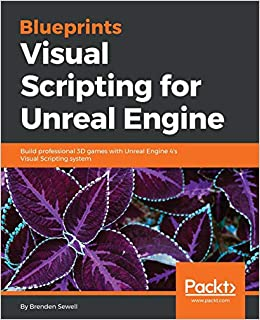 Blueprints Visual Scripting for Unreal Engine: Build professional 3D