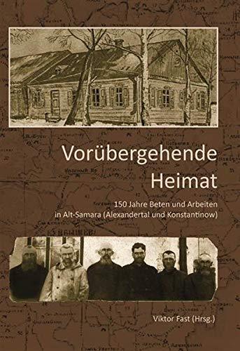 Vorübergehende Heimat: 150 Jahre Beten und Arbeiten in Alt-Samara ( Alexandertal und Konstantinow)