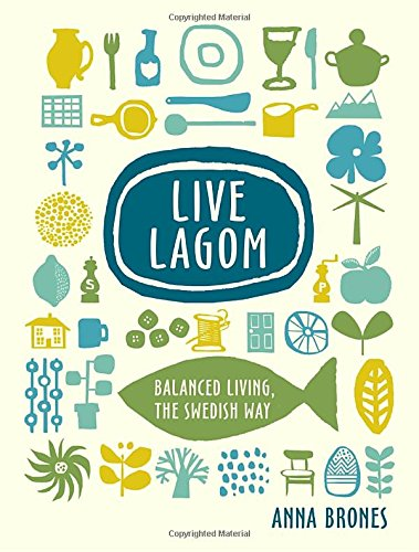 Live Lagom: Balanced Living, the Swedish Way by Anna Brones