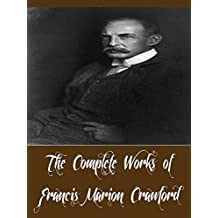 The Complete Works of Francis Marion Crawford (35 Complete Works of Francis Marion Crawford Including Doctor Claudius, Don Orsino, Fair Margaret, Greifenstein, The Screaming Skull, & More)