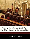 Place of a Mechanized Force in Our Cavalry Organization, John T. Pierce, 1288293496