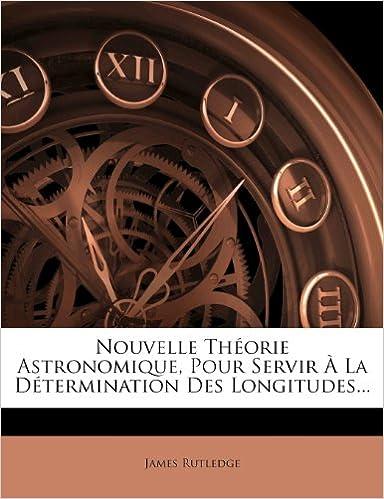 Livres gratuits Nouvelle Theorie Astronomique, Pour Servir a la Determination Des Longitudes... pdf, epub