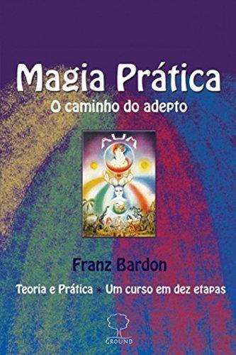 Magia Prática: o Caminho do Adepto: Teoria e Prática, um Curso em dez Etapas