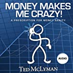 Money Makes Me Crazy!: A Prescription for Money Sanity | Ted McLyman