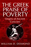 The Greek Praise of Poverty : Origins of Anciently Cynicism, Desmond, William, 0268025819