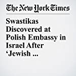 Swastikas Discovered at Polish Embassy in Israel After 'Jewish Perpetrators' Comment | Jacey Fortin