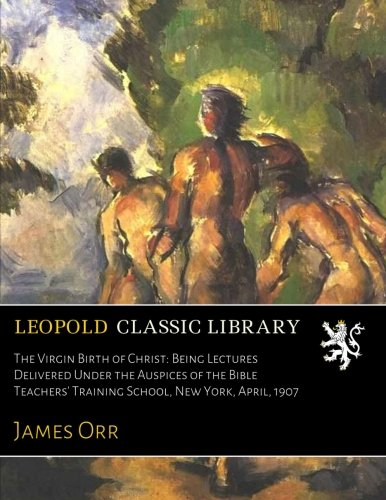 The Virgin Birth of Christ: Being Lectures Delivered Under the Auspices of the Bible Teachers' Training School, New York, April, 1907 ebook