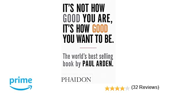 6bdaadf2506be5 It's Not How Good You Are, It's How Good You Want to Be: The world's best  selling book: Paul Arden: 8601300389479: Books - Amazon.ca