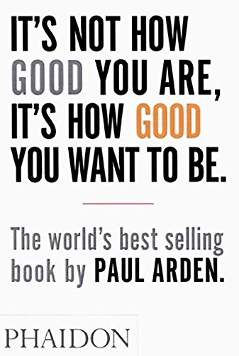 It's Not How Good You Are, It's How Good You Want to Be: The world's best selling book [Paul Arden] (Tapa Blanda)