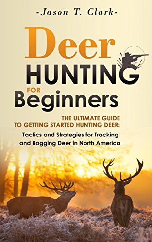 Deer Hunting for Beginners: The Ultimate Guide to Getting Started Hunting Deer: Tactics and Strategies for Tracking and Bagging Deer in North America (Happier Outdoors) by [Clark, Jason, Happier Outdoors]