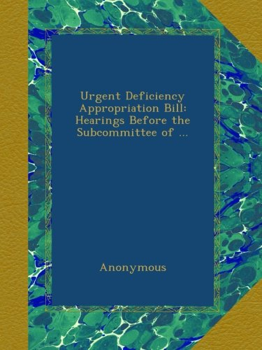 Download Urgent Deficiency Appropriation Bill: Hearings Before the Subcommittee of ... PDF