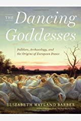 The Dancing Goddesses: Folklore, Archaeology, and the Origins of European Dance by Elizabeth Wayland Barber (2013-02-11) Hardcover