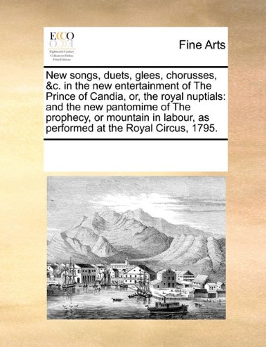 Download New songs, duets, glees, chorusses, &c. in the new entertainment of The Prince of Candia, or, the royal nuptials: and the new pantomime of The ... as performed at the Royal Circus, 1795. pdf epub