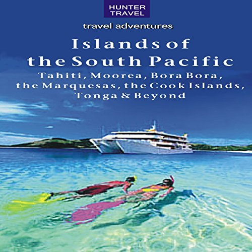 The Islands of the South Pacific: Tahiti, Moorea, Bora Bora, the Marquesas, the Cook Islands, Tonga and Beyond