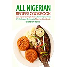 All Nigerian Recipes Cookbook: Enjoy Nigerian Cooking to Taste Authentic Nigerian Foods - 25 Delicious Recipes in Nigerian Cookbook