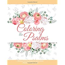Coloring the Psalms - Christian Coloring Books For Adults Series (Psalms Coloring Book 1): The Psalms in Color, Psalms Adult Coloring Book for Women, Verses for Women Coloring Book, The Word in Color, Coloring Prayer Journal, Color the Promises of God
