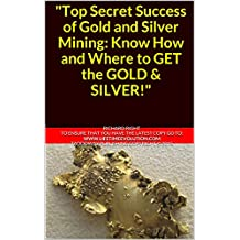 """Top Secret Success of Gold and Silver Mining: Know How and Where to GET the GOLD & SILVER!"""