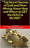 """Search : """"Top Secret Success of Gold and Silver Mining: Know How and Where to GET the GOLD & SILVER!"""""""