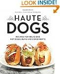 Haute Dogs: Recipes for Delicious Hot...