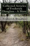 Collected Articles of Frederick Douglass - A Slave, Frederick Douglass, 1450523323