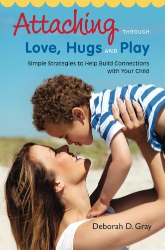 Attaching Through Love, Hugs and Play: Simple Strategies to Help Build Connections with Your Child