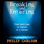 Breaking and Entering: A Manual for the Working Actor: From Auditions to Agents to a Career | Philip Carlson