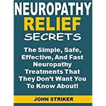 Neuropathy Relief Secrets: The Simple, Safe,  Effective, And Fast Neuropathy Treatments That They Don't Want You To Know About!