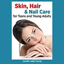 Skin, Hair & Nail Care for Teens and Young Adults Audiobook by Jennifer L. Youngs Narrated by Francie Wyck