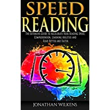 Speed Reading: The Extensive Guide to Accelerate Your Reading Speed, Comprehension, Learning Abilities and Read Better and Faster