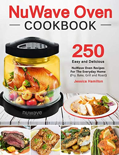 NuWave Oven Cookbook: 250 Easy and Delicious Nuwave Oven Recipes For The Everyday Home (Fry, Bake, Grill and Roast) by Independently published