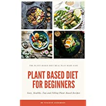 Plant Based Diet for Beginners: Plant Based Whole Food Cookbook (Plant Based Living - Plant Based Diet Meal Plan 1)