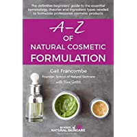 A-Z OF NATURAL COSMETIC FORMULATION: The definitive beginners' guide to the essential terminology, theories and…