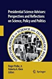 Presidential Science Advisors : Perspectives and Reflections on Science, Policy and Politics, Pielke, Roger and Klein, Roberta A., 9400790651