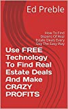 Use FREE Technology To Find Real Estate Deals And Make CRAZY PROFITS: How To Find Dozens Of Real Estate Deals Every Day The Easy Way