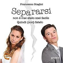 Separarsi non è mai stato così facile. Quindi (non) fatelo Audiobook by Francesco Biagini Narrated by Max Martirani, Grazia Minarelli