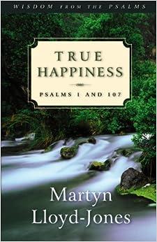 True Happiness: Psalms 1 and 107 (Wisdom from the Psalms) by Martyn Lloyd-Jones (2001-06-28)