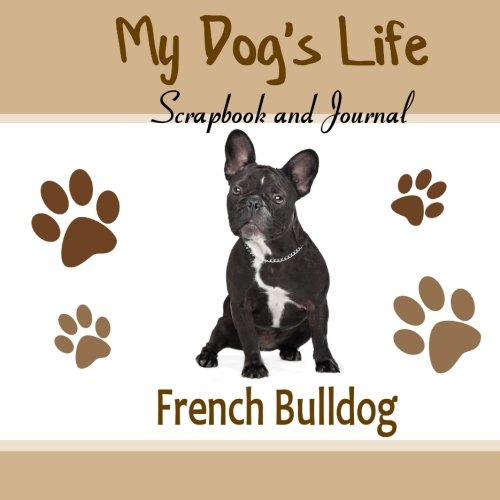 My Dog's Life Scrapbook and Journal French Bulldog: Photo Journal, Keepsake Book and Record Keeper for your dog