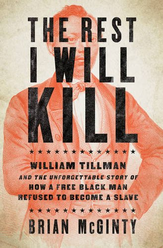 Book Cover: The rest I will kill : William Tillman and the unforgettable story of how a free black man refused to become a slave