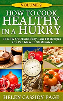 How To Cook Healthy in a Hurry: Volume 2, 35 New, Quick And Easy Low Fat  Recipes You Can Prepare In 30 Minutes by [Page, Helen Cassidy]