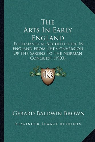 Read Online The Arts In Early England: Ecclesiastical Architecture In England From The Conversion Of The Saxons To The Norman Conquest (1903) pdf