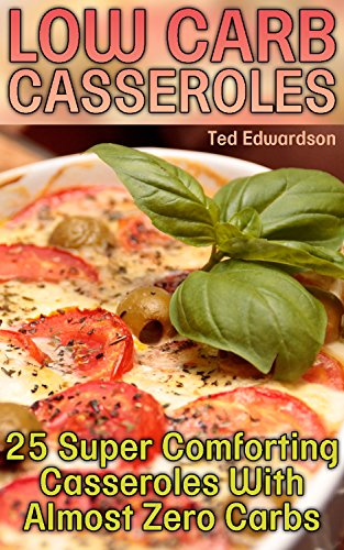 Low Carb Casseroles: 25 Super Comforting Casseroles With Almost Zero Carbs by Ted  Edwardson
