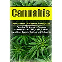 Cannabis: The Ultimate Guide to Marijuana, Cannabis Oil, Cannabis Growing, Cannabis Seeds, Dabs, Edibles, Vapes, Hash, Strands, Medicine and High Yields (Cannabis, Weed, Marijuana, Drugs)