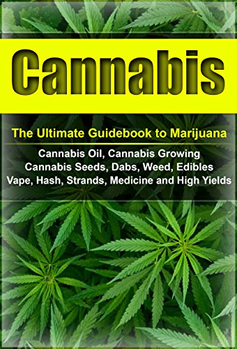 Cannabis: The Ultimate Guide to Marijuana, Cannabis Oil, Cannabis Growing, Cannabis Seeds, Dabs, Edibles, Vapes, Hash, Strands, Medicine and High Yields (Cannabis, Weed, Marijuana, Drugs) (Best Strains For Hash)
