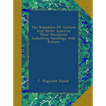 The Republics Of Central And South America Their Resources Industries Sociology And Future