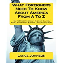 What Foreigners Need to Know About America From A to Z: How to Understand Crazy American Culture, People, Government...