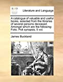 A Catalogue of Valuable and Useful Books, Selected from the Libraries of Several Persons Deceased Amongst Which Are the Following, James Buckland, 1171433719