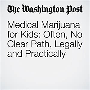 Medical Marijuana for Kids: Often, No Clear Path, Legally and Practically