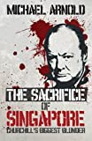 The Sacrifice of Singapore: Churchill's Biggest Blunder