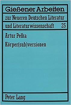 Koerper(sub)Versionen: Zum Koerperdiskurs in Theatertexten Von Elfriede Jelinek Und Werner Schwab (Giessener Arbeiten Zur Neueren Deutschen Literatur Und Liter)