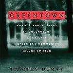 Greentown: Murder and Mystery in Greenwich, America's Wealthiest Communiity | Timothy Dumas